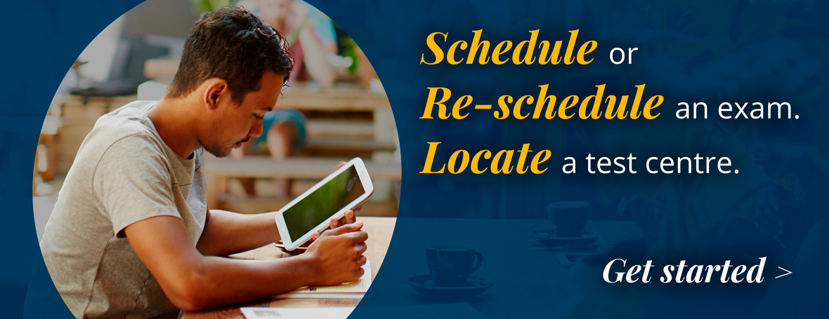 : Schedule or Re-schedule an exam. Locate a test centre.