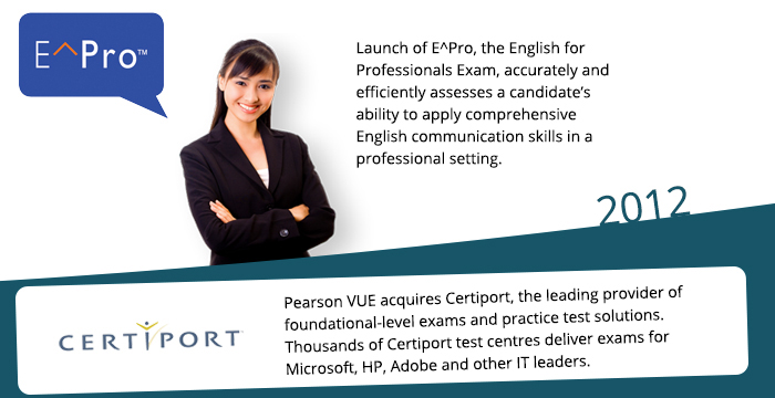 2012: Launch of PTE Professional, the English for Professionals Exam, accurately and efficiently assesses a candidate's ability to apply comprehensive English communication skills in a professional setting. Pearson VUE acquires Certiport, the leading provider of foundational-level exams and practice test solutions. Thousands of Certiport test centres deliver exams for Microsoft, HP, Adobe and other IT leaders.