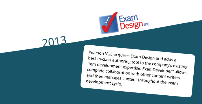 2013: Pearson VUE acquires Exam Design and adds a best-in-class authoring tool to the company's existing item development expertise. ExamDeveloper™ allows complete collaboration with other content writers and then manages content throughout the exam development cycle.