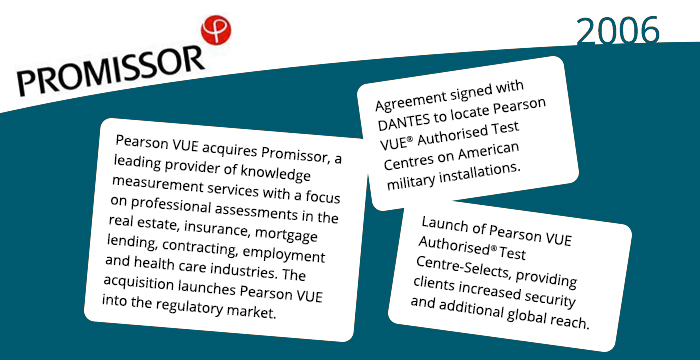 2006: Pearson VUE acquires Promissor, a leading provider of knowledge measurement services with a focus on professional assessments in the real estate, insurance, mortgage lending, contracting, employment and health care industries. The acquisition launches Pearson VUE into the regulatory market. Agreement signed with DANTES to locate Pearson VUE® Authorised Test Centres on American military installations. Launch of Pearson VUE Authorised® Test Centre-Selects, providing clients increased security and additional global reach.